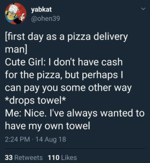 Andrew Bogut, Cute, and Dank: yabkat  @ohen39  [first day as a pizza delivery  man  Cute Girl: I don't have cash  for the pizza, but perhaps l  can pay you some other way  *drops towel*  Me: Nice. I've always wanted to  have my own towel  2:24 PM 14 Aug 18  33 Retweets 110 Likes What more could you want? by kaylthetaco MORE MEMES