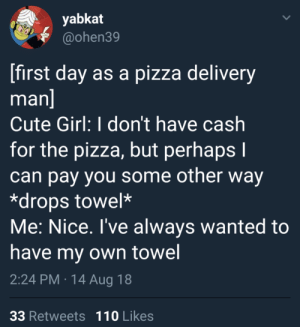 Andrew Bogut, Cute, and Dank: yabkat  @ohen39  first day as a pizza delivery  man  Cute Girl: I don't have cash  for the pizza, but perhaps I  can pay you some other way  *drops towel*  Me: Nice. I've always wanted to  have my own towel  2:24 PM 14 Aug 18  33 Retweets 110 Likes Being a pizza driver pays off sometimes by chris_irI MORE MEMES