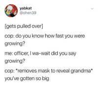 Grandma, Mask, and How: yabkat  @ohen39  [gets pulled over]  cop: do you know how fast you were  growing?  me: officer, I wa-wait did you say  growing?  cop: *removes mask to reveal grandma*  you've gotten so big