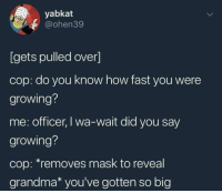 "Growing pains.: yabkat  @ohen39  [gets pulled over]  cop: do you know how fast you were  growing?  me: officer, I wa-wait did you say  growing?  cop: ""removes mask to reveal  grandma* you've gotten so big Growing pains."