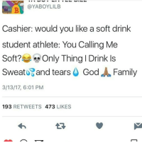 The grind never stops😈 rip grandma😇 Niggalations 3:14🙏🙏: @YABOYLILB  Cashier: would you like a soft drink  student athlete: You Calling Me  Soft?  Only Thing I Drink ls  Sweat and tears  God  J Family  3/13/17, 6:01 PM  193  RETWEETS  473  LIKES The grind never stops😈 rip grandma😇 Niggalations 3:14🙏🙏