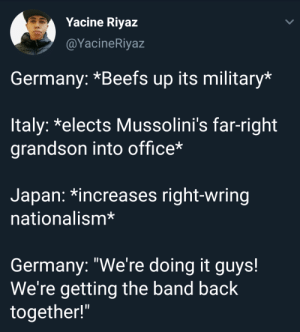 "Lit, Germany, and Japan: Yacine Riyaz  @YacineRiyaz  Germany: *Beefs up its military*  ltaly: *elects Mussolini's far-right  grandson into office*  Japan: *increases right-wring  nationalism*  Germany: ""We're doing it guys!  We're getting the band back  together!"" WW3 about to be lit"