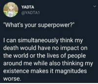 "Death, World, and Superpower: YADTA  @YADTA  ""What's your superpower?""  I can simultaneously think my  death would have no impact orn  the world or the lives of people  around me while also thinking my  existence makes it magnitude:s  worse"