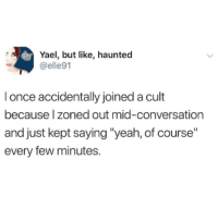 "Yeah, Once, and Cult: Yael, but like, haunted  @elle91  I once accidentally joined a cult  because l zoned out mid-conversation  and just kept saying ""yeah, of course""  every few minutes."