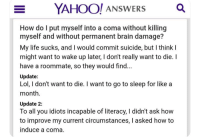 Go to Sleep, Life, and Lol: YAH  OO! ANsWERS  Q  How do T put myself into a coma without killing  myself and without permanent brain damage?  My life sucks, and I would commit suicide, but I think I  might want to wake up later, I don't really want to die.I  have a roommate, so they would find  Update:  Lol, I don't want to die. I want to go to sleep for like a  month  Update 2:  To all you idiots incapable of literacy, I didn't ask how  to improve my current circumstances, I asked how to  induce a coma me🤧irl