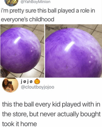 Memes, Home, and Minion: @YahBoy Minion  i'm pretty sure this ball played a role in  everyone's childhood  will Zent  Jøjo  @cloutboyjojoo  this the ball every kid played with in  the store, but never actually bought  took it home 🤔😂True or not?