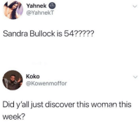 Blackpeopletwitter, Business, and Discover: Yahnek  @YahnekT  Sandra Bullock is 54??227  Koko  @Kowenmoffor  Did y'all just discover this woman this  week? And she minds her own goddamn business (via /r/BlackPeopleTwitter)