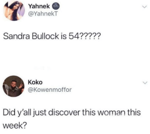 Dank, Memes, and Target: Yahnek  @YahnekT  Sandra Bullock is 54??227  Koko  @Kowenmoffor  Did y'all just discover this woman this  week? And she minds her own goddamn business by WVUGuy29 MORE MEMES