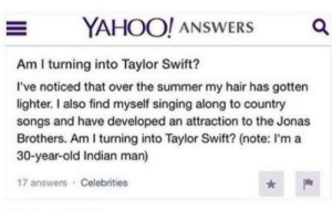 boogaloojones:  I think they are yeah: YAHOO! ANSWERS  a  Am I turning into Taylor Swift?  I've noticed that over the summer my hair has gotten  lighter. I also find myself singing along to country  songs and have developed an attraction to the Jonas  Brothers. Am I turning into Taylor Swift? (note: I'ma  30-year-old Indian man)  17 answers Celebrities boogaloojones:  I think they are yeah