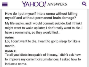 Go to Sleep, Life, and Lol: YAHOO! ANSWERS a  How do I put myself into a coma without killing  myself and without permanent brain damage?  My life sucks, and I would commit suicide, but I think l  might want to wake up later, I don't really want to die. I  have a roommate, so they would find..  Update:  Lol, I don't want to die. I want to go to sleep for like a  month.  Update 2:  To all you idiots incapable of literacy, I didn't ask how  to improve my current circumstances, I asked how to  induce a coma. Very very relatable