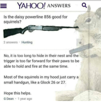 "Fire, Peta, and Hunting: YAHOO! ANSWERS a  Is the daisy powerline 856 good for  squirrels?  2 answers Hunting  No, it is too long to hide in their nest and the  trigger is too far forward for their paws to be  able to hold and fire at the same time.  Most of the squirrels in my hood just carry a  small handgun, like a Glock 26 or 27.  Hope this helps.  G Dean 1 year ago <p>PETA🤝NRA via /r/wholesomememes <a href=""https://ift.tt/2GrZtQA"">https://ift.tt/2GrZtQA</a></p>"
