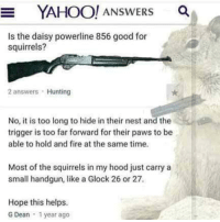 Fire, Hunting, and Good: YAHOO! ANSWERS a  Is the daisy powerline 856 good for  squirrels?  2 answers Hunting  No, it is too long to hide in their nest and the  trigger is too far forward for their paws to be  able to hold and fire at the same time.  Most of the squirrels in my hood just carry a  small handgun, like a Glock 26 or 27  Hope this helps.  G Dean 1 year ago