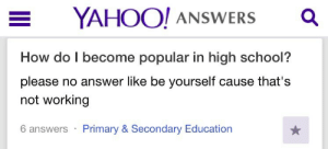School, Yahoo, and How: YAHOO! ANSWERS  How do I become popular in high school?  please no answer like be yourself cause that's  not working  Primary & Secondary Education  6 answers