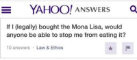 Mona Lisa, Yahoo, and MeIRL: YAHOO! ANSWERS O  If I (legally) bought the Mona Lisa, would  anyone be able to stop me from eating it?  10 answers Law & Ethics meirl