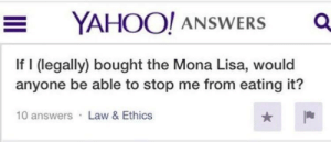 Dank, Memes, and Target: YAHOO! ANSWERS O  If I (legally) bought the Mona Lisa, would  anyone be able to stop me from eating it?  10 answers Law & Ethics meirl by IsSnooAnAnimal MORE MEMES