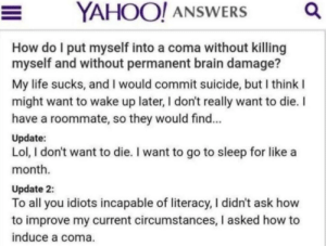 Go to Sleep, Life, and Lol: YAHOO! ANSWERS  Q  How do I put myself into a coma without killing  myself and without permanent brain damage?  My life sucks, and I would commit suicide, but I think I  might want to wake up later, I don't really want to die. I  have a roommate, so they would find...  Update:  Lol, I don't want to die. I want to go to sleep for like a  month.  Update 2:  To all you idiots incapable of literacy, I didn't ask how  to improve my current circumstances, I asked how to  induce a coma. I don't want to die, I just want to go to sleep for a month.