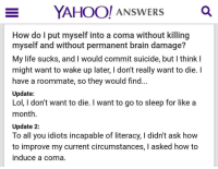 Go to Sleep, Life, and Lol: YAHOO! ANSWERSQ  How do l put myself into a coma without killing  myself and without permanent brain damage?  My life sucks, and I would commit suicide, but I think I  might want to wake up later, I don't really want to die. I  have a roommate, so they would find...  Update:  Lol, I don't want to die. I want to go to sleep for like a  month  Update 2:  To all you idiots incapable of literacy, I didn't ask how  to improve my current circumstances, I asked how to  induce a coma. 2meirl4meirl