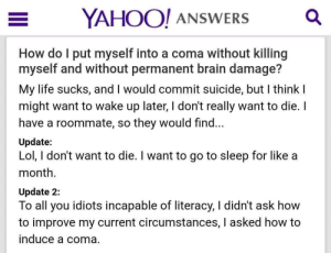 Go to Sleep, Life, and Lol: YAHOO! ANSWERSQ  How do l put myself into a coma without killing  myself and without permanent brain damage?  My life sucks, and I would commit suicide, but I think I  might want to wake up later, I don't really want to die. I  have a roommate, so they would find...  Update:  Lol, I don't want to die. I want to go to sleep for like a  month  Update 2:  To all you idiots incapable of literacy, I didn't ask how  to improve my current circumstances, l asked how to  induce a coma. meirl