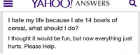 bowls of cereal: YAHOO! ANSWERSQ  I hate my life because I ate 14 bowls of  cereal, what should I do?  I thought it would be fun, but now everything just  hurts. Please Help.