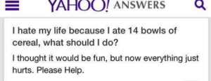 Meirl: YAHOO! ANSWERSQ  I hate my life because I ate 14 bowls of  cereal, what should I do?  I thought it would be fun, but now everything just  hurts. Please Help. Meirl