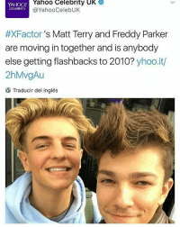 LMAO: Yahoo Celebrity UK  YAHOO!  @YahooCelebUK  CELEBRITY  #XFactor s Matt Terry and Freddy Parker  are moving in together and is anybody  else getting flashbacks to 2010?  yhoo.it/  2hMvgAu  Traducir del inglés LMAO