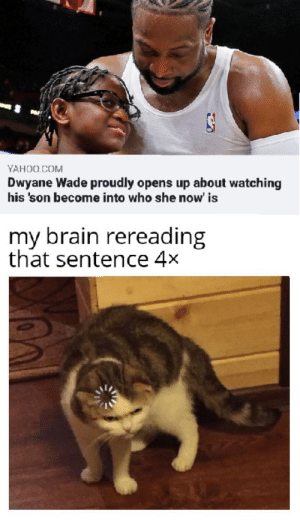 Werds our howrd: YAHOO.COM  Dwyane Wade proudly opens up about watching  his 'son become into who she now' is  my brain rereading  that sentence 4x Werds our howrd