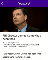 🔥🔥🔥🔥 bish yourfired 😅😅😅😅 jamescomey hit that unemploymentline: YAHOO!  FBI Director James Comey has  been fired  Good Morning America  JONATHAN KARL, MEGHAN KENEALLY and JUSTIN  FISHEL 4 minutes 3 seconds ago  FBI Director James Comey has been fired,  according to the White House. 🔥🔥🔥🔥 bish yourfired 😅😅😅😅 jamescomey hit that unemploymentline