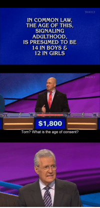 crimsonsag:  fukthisurl:  His face. I'm dead  Is this How To Catch a Predator or Jeopardy : YAHOO!  IN COMMON LAW  THE AGE OF THIS,  SIGNALING  ADULTHOOD  IS PRESUMED TO BE  14 IN BOYS &  12 IN GIRLS  YAHOO!  $1,800  Tom? What is the age of consent? crimsonsag:  fukthisurl:  His face. I'm dead  Is this How To Catch a Predator or Jeopardy