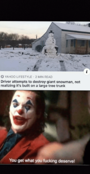You get what you deserve: YAHOO LIFESTYLE 2 MIN READ  Driver attempts to destroy giant snowman, not  realizing it's built on a large tree trunk  You get what you fucking deserve! You get what you deserve