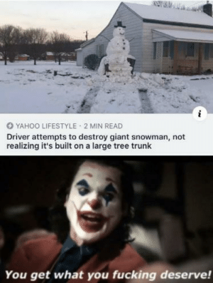 Why would you do that: YAHOO LIFESTYLE 2 MIN READ  Driver attempts to destroy giant snowman, not  realizing it's built on a large tree trunk  You get what you fucking deserve! Why would you do that