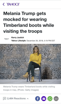 timberland boots: YAHOO!  Melania Trump gets  mocked for wearing  Timberland boots while  visiting the troops  oO Kerry Justich  YAHOO  Yahoo Lifestyle December 26, 2018, 5:19 PM EST  Melania Trump wears Timberland boots while visiting  troops in Iraq. (Photo: Getty Images)  2,484 Reactions A