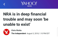 "Money, New York, and News: YAHOO!  NEWS  NRA is in deep financial  trouble and may soon be  unable to exist  Chris Riotta  The Independent August 3, 2018, 1:10 PM EDT cosmicdwarf: espanolbot2:  volnixshin:  espanolbot2:  local-gay:  liberalsarecool:  ""The National Rifle Association (NRA) has said it's suffering from substantial financial issues that could cause the organisation to ""be unable to exist"".  In a recent court filing, the powerful organisation that lobbies on behalf of gun makers, owners and campaigns against almost all gun regulations, said it had lost its media insurance coverage due to an aggressive campaign brought on by New York's Democratic Governor Andrew Cuomo. The campaign encouraged companies to cut ties with the gun lobbying group. A lack of liability insurance threatens to shut down the group's multi-million dollar media entities, including NRATV, its own streaming channel.""  #HappyFriday   Considering the money they're getting from gun companies to advertise their stuff and the money they get from the Russians ""foreign gun rights advocates"", I'm highly suspicious of these claims. I think that they're trying to scam their members out of money, or doing it to avoid paying tax or something.   There you go.   It's also about making noise to get people riled up against New York politicians."