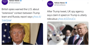 "News, Politics, and Russia: Yahoo News  @YahooNews  YAHOO  Yahoo News  @YahooNews  YAHOO  NEWS  British spies warned the U.S. about  ""extensive"" contact between Trump  team and Russia, report says yhoo.it/  2obQdaf  After Trump tweet, UK spy agency  says claim it spied on Trump is utterly  ridiculous yhoo.it/2ZsruCx WOT M8"