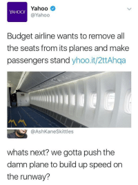 Budget, Yahoo, and All The: Yahoo  @Yahoo  YAHOO!  Budget airline wants to remove all  the seats from its planes and make  passengers stand yhoo.it/2ttAhqa  @AshKaneSkittles  whats next? we gotta push the  damn plane to build up speed on  the runway?