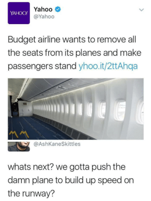 I'll gas it up too if they waive the fee for cramps by cleevethagreat FOLLOW HERE 4 MORE MEMES.: Yahoo  YAHOO!  @Yahoo  Budget airline wants to remove all  the seats from its planes and make  passengers stand yhoo.it/2ttAhqa  @AshKaneSkittles  whats next? we gotta push the  damn plane to build up speed on  the runway? I'll gas it up too if they waive the fee for cramps by cleevethagreat FOLLOW HERE 4 MORE MEMES.
