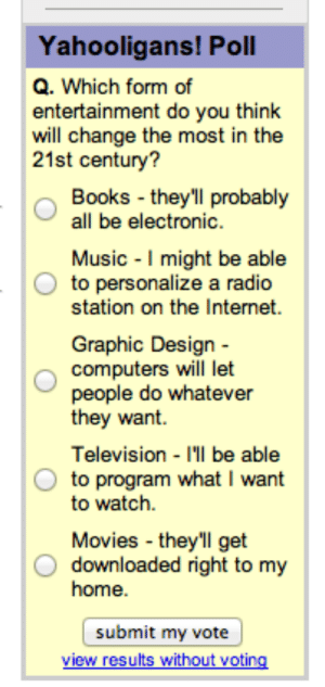 shordibynature: Holy shit this was a prediction not a fucking poll: Yahooligans! Poll  Q. Which form of  entertainment do you think  will change the most in the  21st century?  Books they'll probably  all be electronic  Music I might be able  to personalize a radio  station on the Internet  Graphic Design -  computers will let  people do whatever  tney want.  Television I'll be able  to program what I want  to watch.  Movies they'll get  O downloaded right to my  home  submit my vote shordibynature: Holy shit this was a prediction not a fucking poll