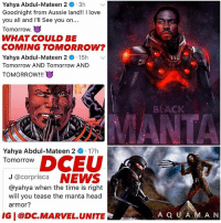 Head, Love, and Memes: Yahya Abdul-Mateen 2 + . 3h  Goodnight from Aussie land!! I love  you all and I'll See you on...  Tomorrow.  WHAT COULD BE  COMING TOMORROW?  Yahya Abdul-Mateen 2 15h  Tomorrow AND Tomorrow AND  TOMORROW!!!  BLACK  Yahya Abdul-Mateen 2  Tomorrow  -17h  OowCEU  J @corprisca NEWS  @yahya when the time is right  will you tease the manta head  armor?  IG I @DC.MARVEL.UNITE  A Q U A MA N TOMORROW. 🔱 MANTA The Actor who will play BlackManta in DCEU is teasing us on twitter about some big AquaMan Movie News Tomorrow ! 😱 Some say DC will be dropping the Aquaman Teaser Trailer they showed at SDCC but I think we'll be getting our First Look at YahyaAbdulMateenII as BlackManta in his Costume ! 😍🙌🏽 I loved @yahya in TheGetDown and I can't wait to see him in the DCFilms Universe ! I'M HYPED ! 🤤 DCExtendedUniverse 💥 JusticeLeague ( Artists : @sentrydesigns & @opsfx_ ) 🌊