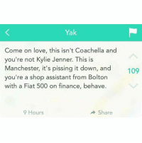 Coachella, Memes, and Fiat: Yak  Come on love, this isn't Coachella and  you're not Kylie Jenner. This is  Manchester, it's pissing it down, and  you're a shop assistant from Bolton  with a Fiat 500 on finance, behave.  9 Hours  Share  109 😂