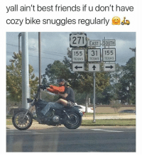 Friends, Funny, and Lmao: yall ain't best friends if u don't have  cozy bike snuggles regularly  271 EAST SOUTH  155 31 155  TEXASTEXAS TEXAS Lmao 😂😂😂