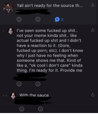 """Meme, Shit, and Cool: Yall ain't ready for the source th...  2  I've seen some fucked up shit..  not your meme kinda shit.. like  actual fucked up shit and I didn't  have a reaction to it. (Gore  fucked up porn; etc). I don't know  why I just have no feeling when  someone shows me that. Kind of  like a, """"ok cool i don't care"""" kinda  thing. I'm ready for it. Provide me  With the sauce"""