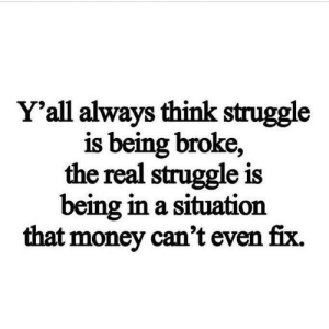 Facts💯: Y'all always think struggle  is being broke,  the real struggle is  being in a situation  that money can't even fix. Facts💯