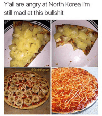 Memes, North Korea, and Pizza: Y'all are angry at North Korea l'm  still mad at this bullshit  @PabloPiqasso Follow me ➞ (@PabloPiqasso) for laughs, you won't regret it 🤣💀🍕 Pineapple pizza, banana pizza, spaghetti pizza 😔😔 this depresses me