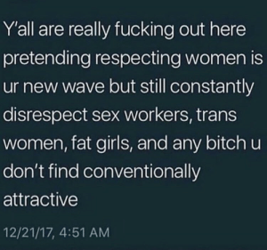 Bitch, Fucking, and Girls: Y'all are really fucking out here  pretending respecting women is  ur new wave but still constantly  disrespect sex workers, trans  women, fat girls, and any bitch u  don't find conventionally  attractive  12/21/17, 4:51 AM