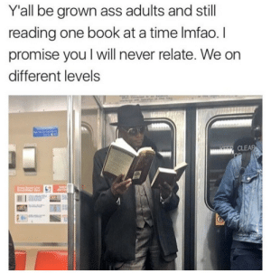 Ass, Book, and Time: Y'all be grown ass adults and stil  reading one book at a time Imfao. l  promise you I will never relate. We on  different levels  CLE
