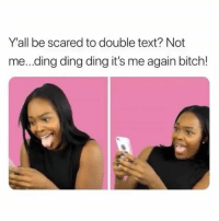 Bitch, Memes, and Text: Y'all be scared to double text? Not  me...ding ding ding it's me again bitch!
