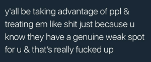 Taking Advantage: y'all be taking advantage of ppl &  treating em like shit just because u  know they have a genuine weak spot  for u & that's really fucked up