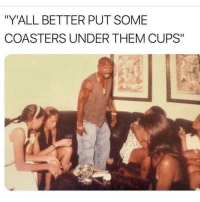 "Deadass, Dank Memes, and Them: ""Y'ALL BETTER PUT SOME  COASTERS UNDER THEM CUPS"" deadass"
