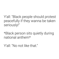 "Protest, Taken, and National Anthem: Yall: ""Black people should protest  peacefully if they wanna be taken  seriously!""  *Black person sits quietly during  national anthem*  Y'all: ""No not like that"" ?¿?¿?¿?¿?"