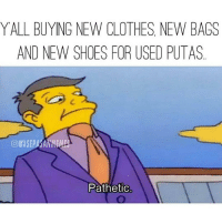 Memes, No Chill, and 🤖: YALL BUYING NEW CLOTHES NEW BAGS  AND NEW SHOES FOR USED PUTAS  Pathetic Follow the homie @Sepasanmemes for the most dank, no chill memes on the gram ⤵⤵ @Sepasanmemes @Sepasanmemes @Sepasanmemes