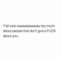 Too Much, Fuck, and Dank Memes: Y'all care waaaaaaaaaaay too much  about people that don't give a FUCK  about you. Or am I just jaded? 🤔🤷🏾‍♂️